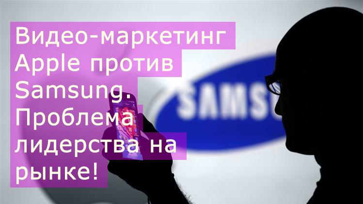 Видео-маркетинг Apple против Samsung – проблема лидерства на рынке