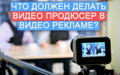 Что должен делать видео продюсер в видео рекламе?
