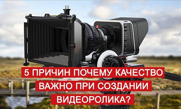 5 причин почему качество важно при создании видеоролика?